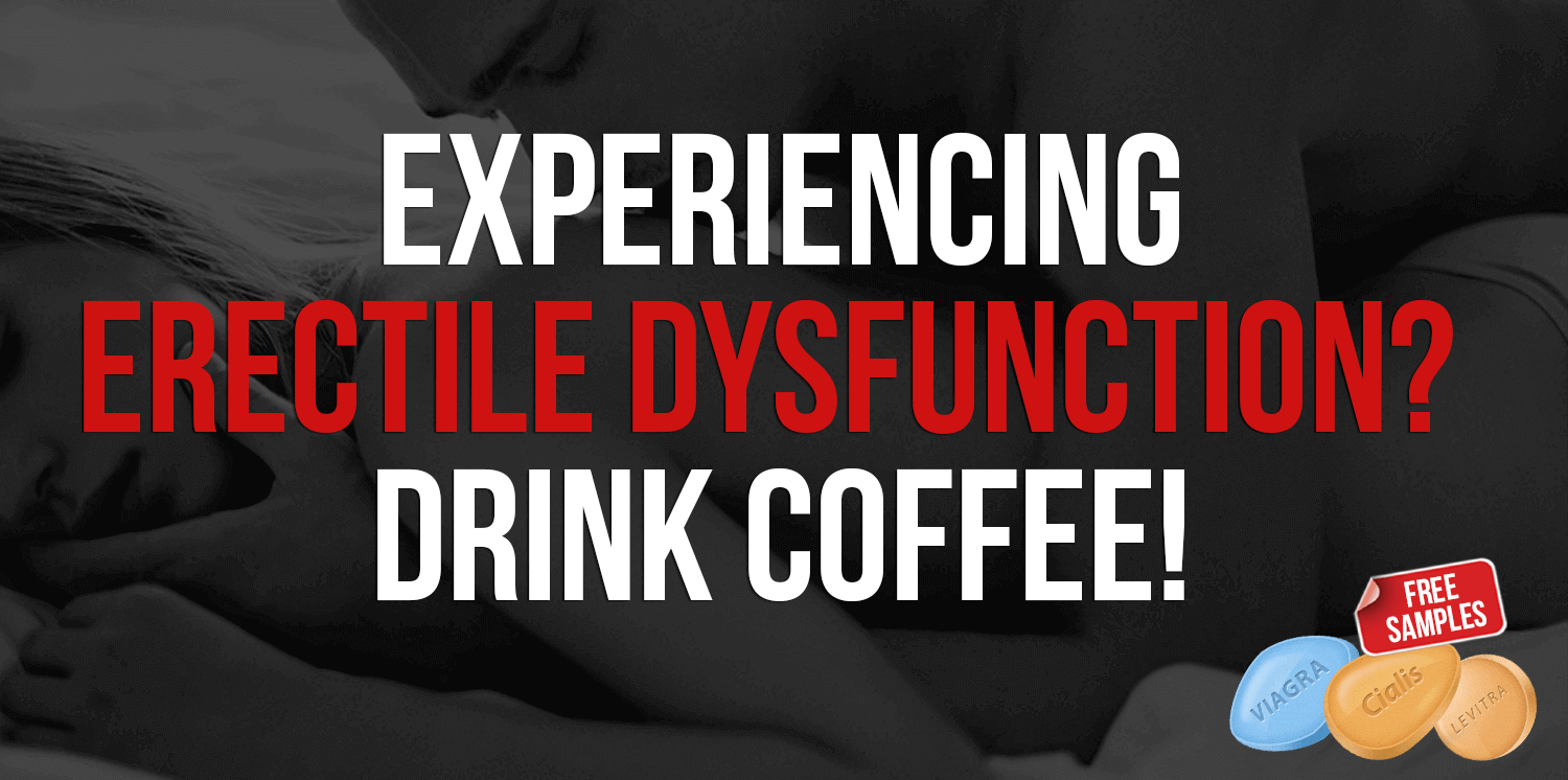 Experiencing Erectile Dysfunction? Drink coffee